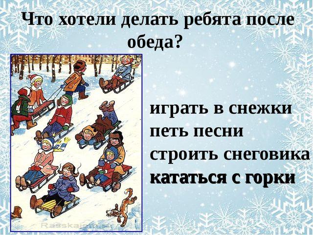 играть в снежки петь песни строить снеговика кататься с горки Что хотели дел...