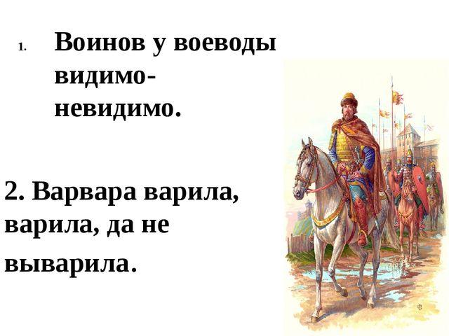Воинов у воеводы видимо-невидимо. 2. Варвара варила, варила, да не выварила.