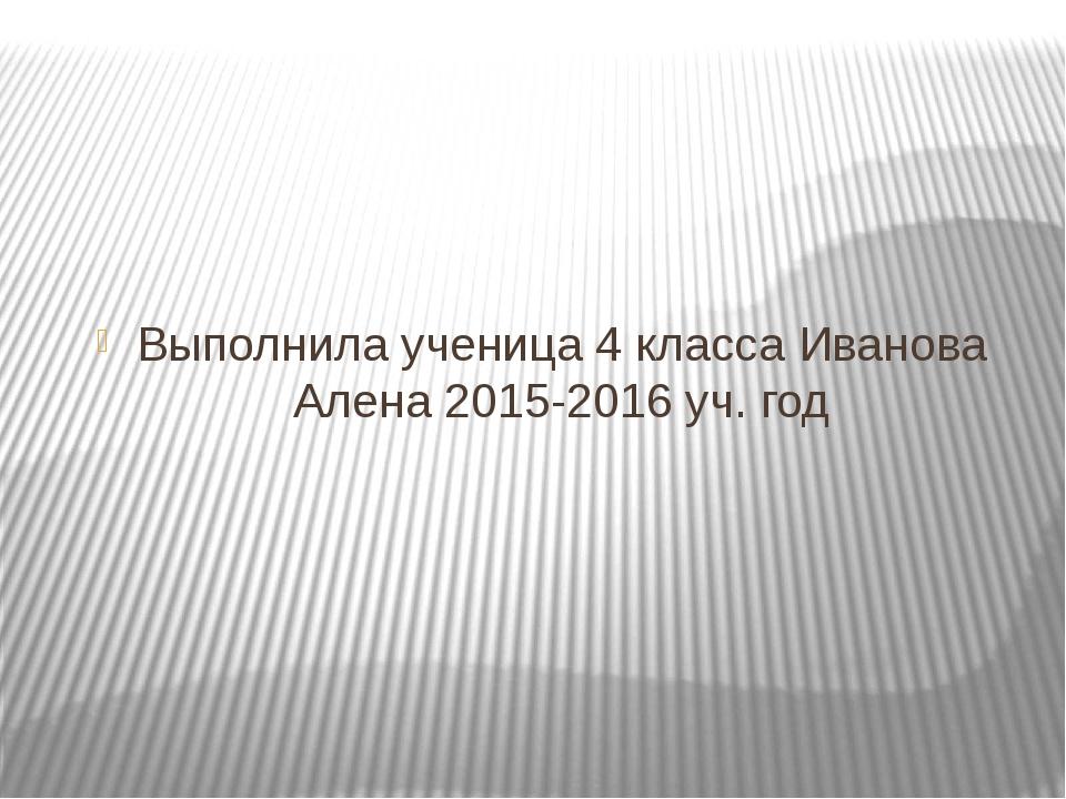 Выполнила ученица 4 класса Иванова Алена 2015-2016 уч. год