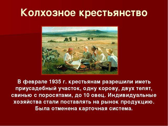 Колхозное крестьянство В феврале 1935 г. крестьянам разрешили иметь приусадеб...