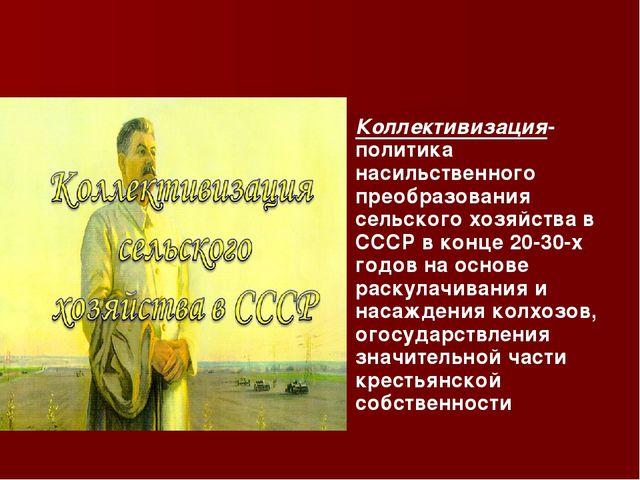 Коллективизация-политика насильственного преобразования сельского хозяйства в...