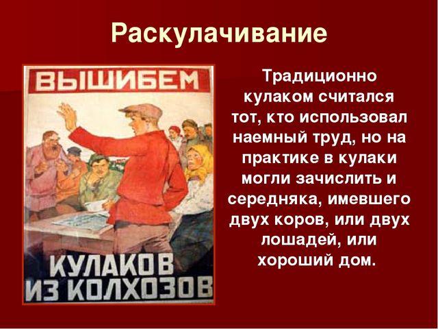 Раскулачивание Традиционно кулаком считался тот, кто использовал наемный труд...