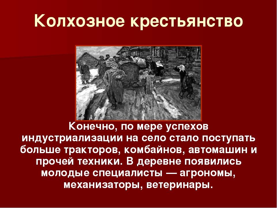 Колхозное крестьянство Конечно, по мере успехов индустриализации на село стал...