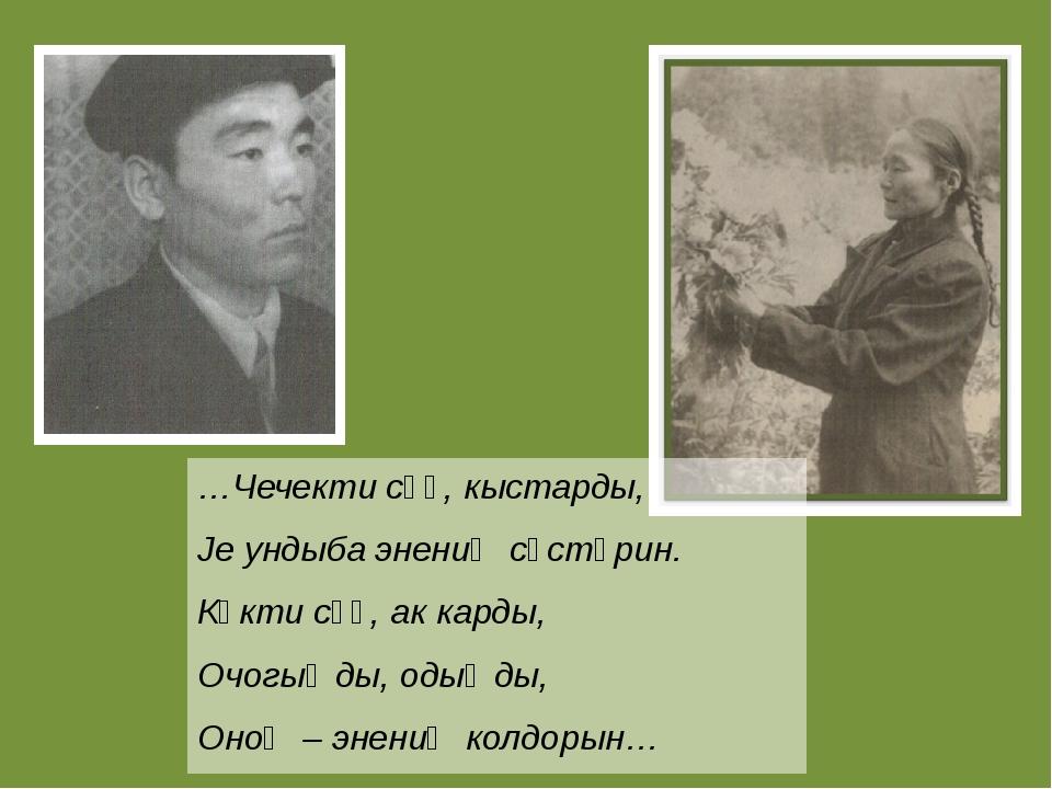 …Чечекти сӱӱ, кыстарды, Је ундыба энениҥ сӧстӧрин. Кӧкти сӱӱ, ак карды, Очогы...