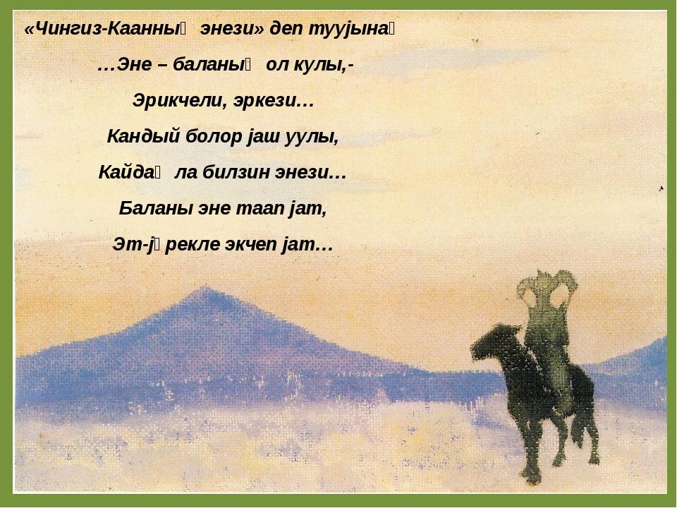 «Чингиз-Каанныҥ энези» деп туујынаҥ …Эне – баланыҥ ол кулы,- Эрикчели, эркез...