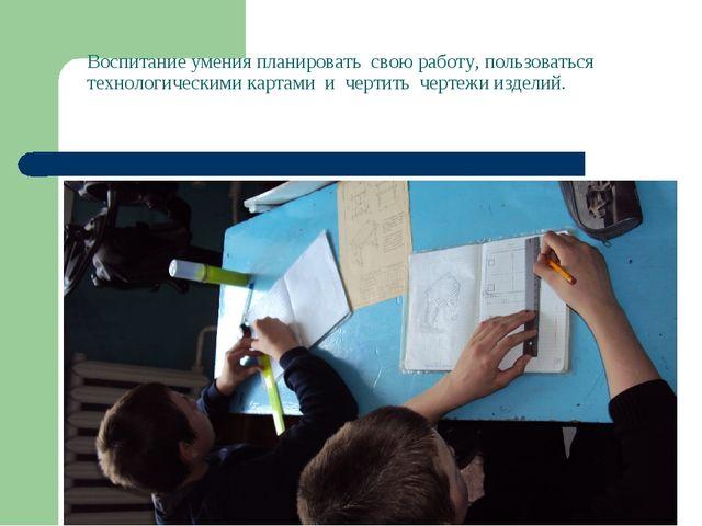Воспитание умения планировать свою работу, пользоваться технологическими карт...