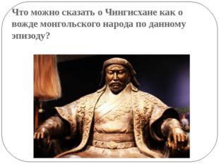 Что можно сказать о Чингисхане как о вожде монгольского народа по данному эпи