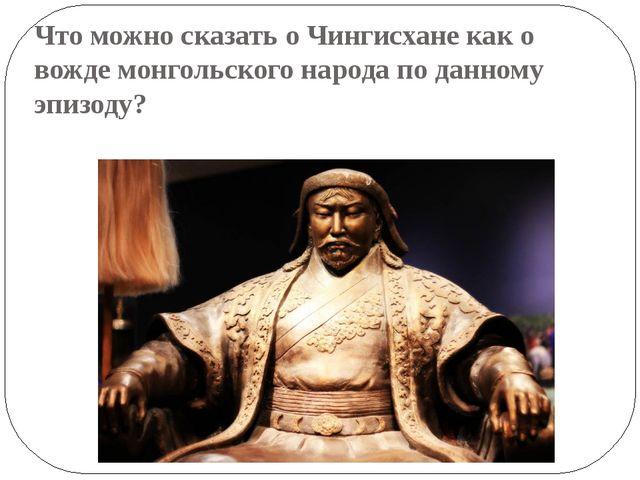 Что можно сказать о Чингисхане как о вожде монгольского народа по данному эпи...