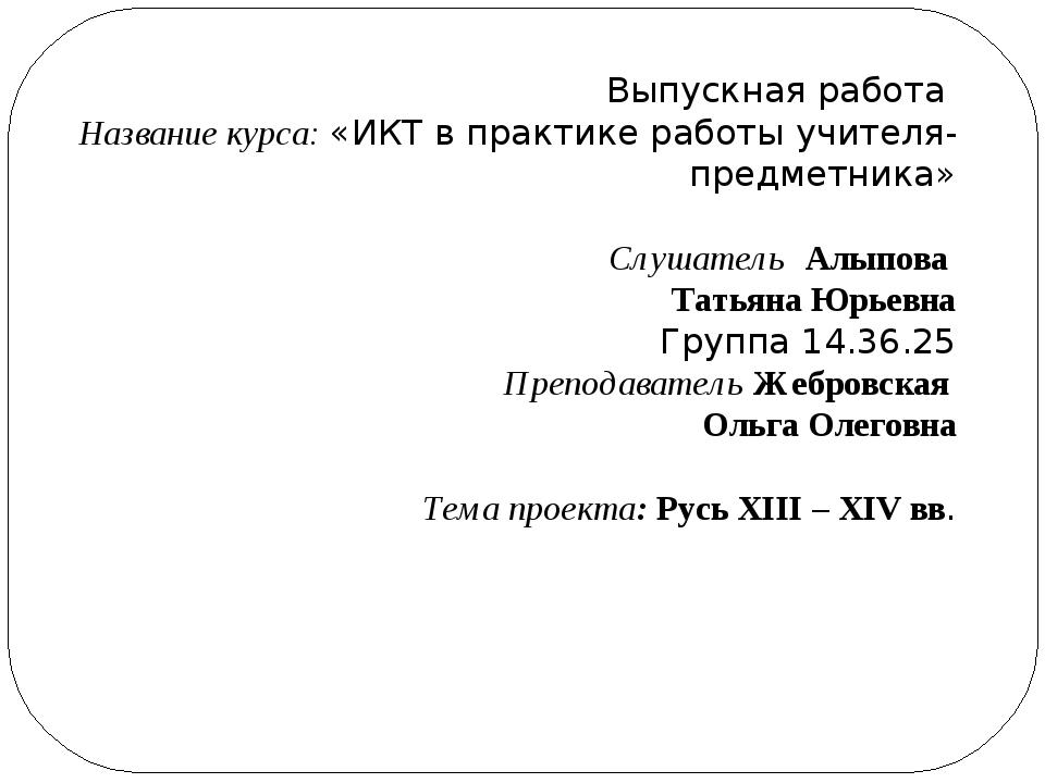 Выпускная работа Название курса: «ИКТ в практике работы учителя-предметника»...