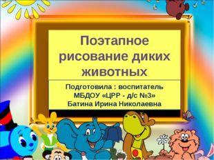 Поэтапное рисование диких животных Подготовила : воспитатель МБДОУ «ЦРР - д/с
