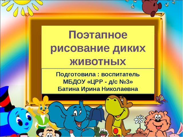 Поэтапное рисование диких животных Подготовила : воспитатель МБДОУ «ЦРР - д/с...