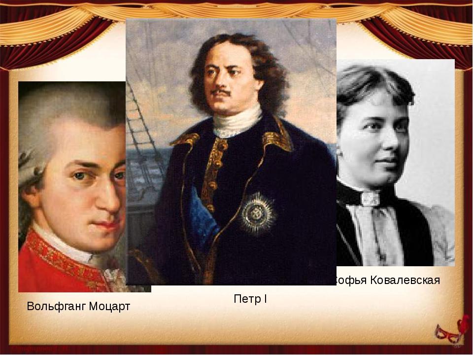 Вольфганг Моцарт Софья Ковалевская Петр I