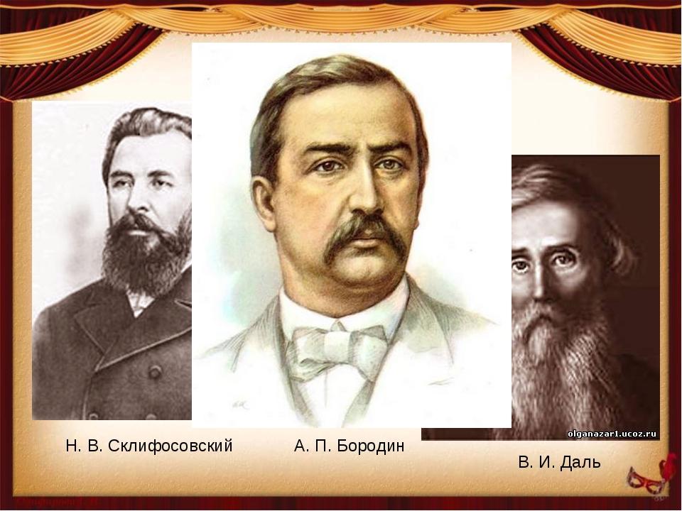 Н. В. Склифосовский С. П. Боткин В. И. Даль А. П. Бородин