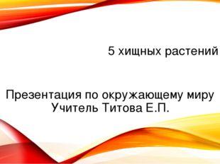 5 хищных растений Презентация по окружающему миру Учитель Титова Е.П.
