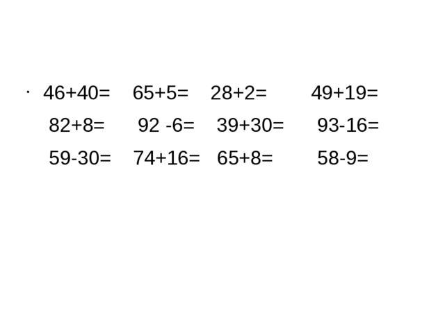 46+40= 65+5= 28+2= 49+19= 82+8= 92 -6= 39+30= 93-16= 59-30= 74+16= 65+8= 58-9=