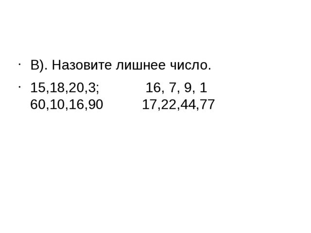 В). Назовите лишнее число. 15,18,20,3; 16, 7, 9, 1 60,10,16,90 17,22,44,77