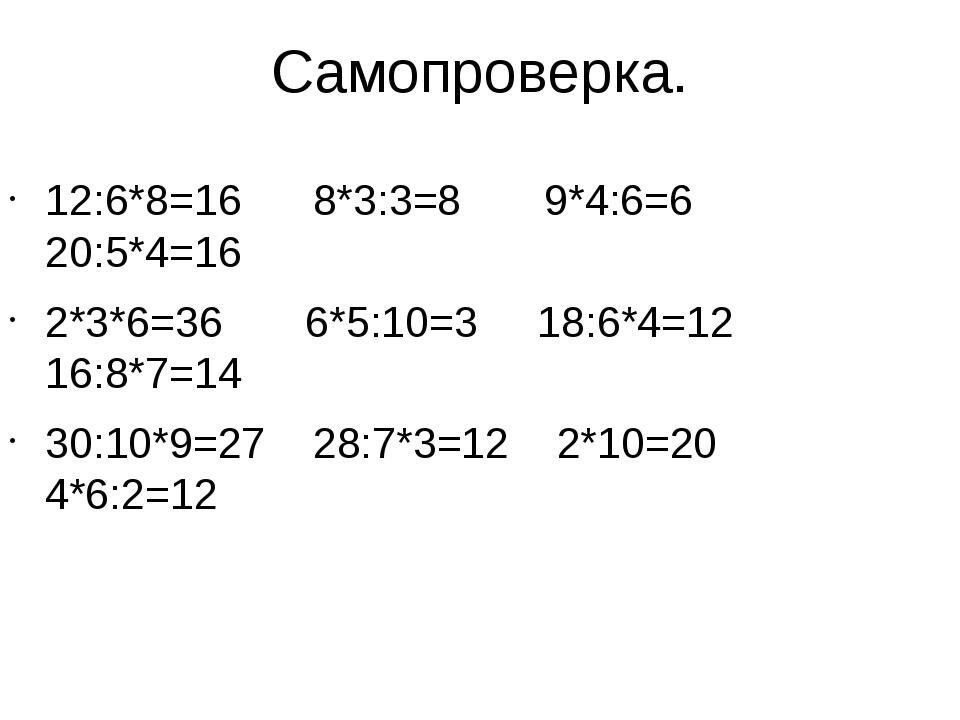 Самопроверка. 12:6*8=16 8*3:3=8 9*4:6=6 20:5*4=16 2*3*6=36 6*5:10=3 18:6*4=12...