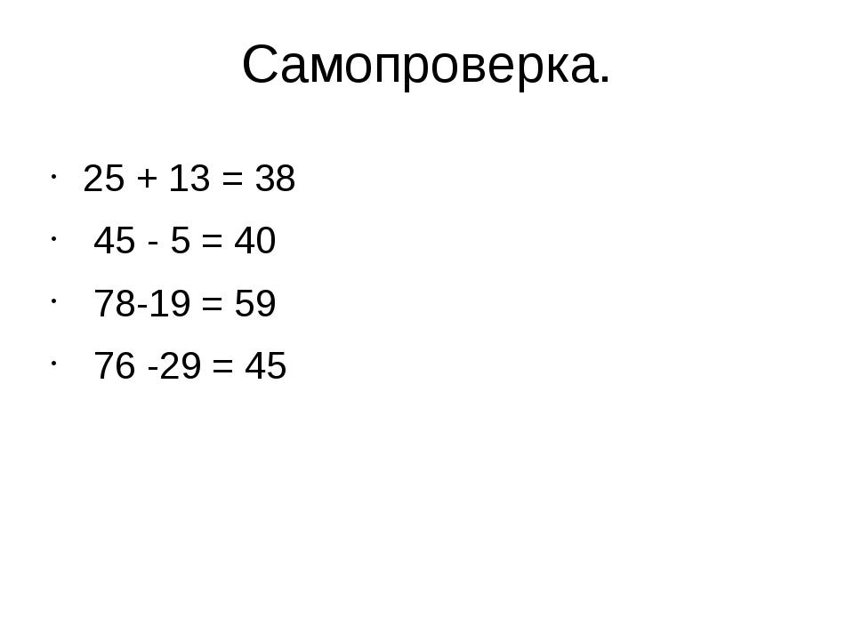 Самопроверка. 25 + 13 = 38 45 - 5 = 40 78-19 = 59 76 -29 = 45