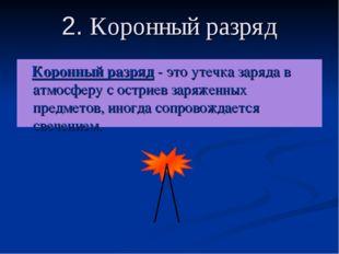 2. Коронный разряд Коронный разряд - это утечка заряда в атмосферу с остриев