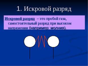 1. Искровой разряд Искровой разряд – это пробой газа, самостоятельный разряд