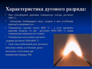 Характеристика дугового разряда: При атмосферном давлении температура катода