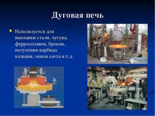 Дуговая печь Используется для выплавки стали, чугуна, ферросплавов, бронзы, п