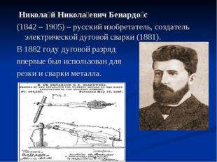 Никола́й Никола́евич Бенардо́с (1842 – 1905) – русский изобретатель, создате