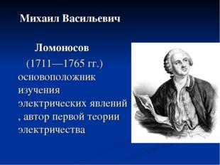 Михаил Васильевич Ломоносов (1711—1765 гг.) основоположник изучения электрич