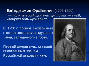 Бе́нджамин Фра́нклин (1706-1790) — политический деятель, дипломат, ученый, и