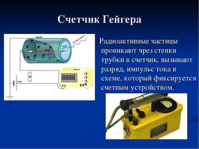 Счетчик Гейгера Радиоактивные частицы проникают чрез стенки трубки в счетчик,...