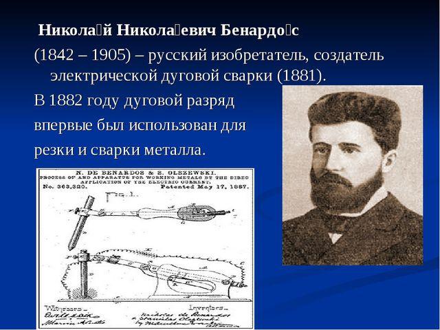 Никола́й Никола́евич Бенардо́с (1842 – 1905) – русский изобретатель, создате...