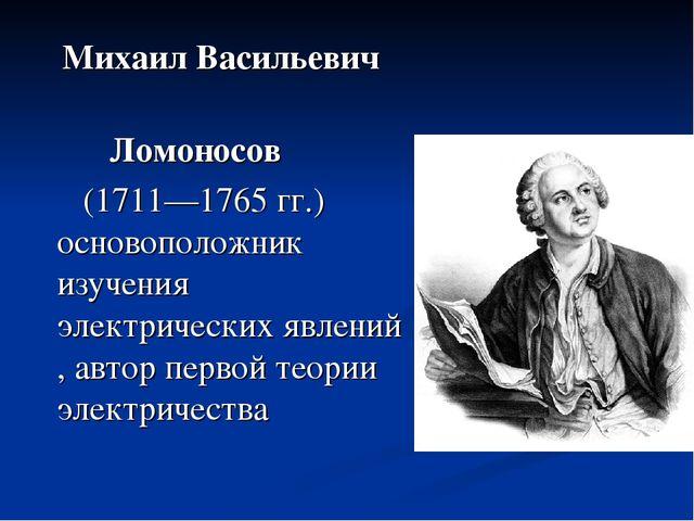 Михаил Васильевич Ломоносов (1711—1765 гг.) основоположник изучения электрич...