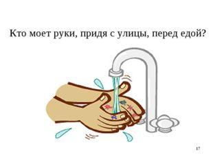* Кто моет руки, придя с улицы, перед едой?