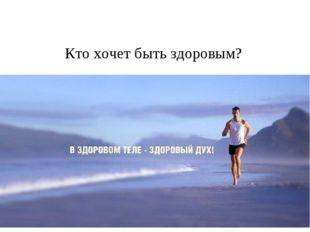 * Кто хочет быть здоровым?