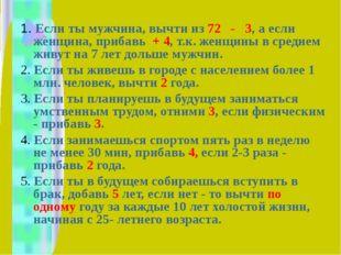 1. Если ты мужчина, вычти из 72 - 3, а если женщина, прибавь + 4, т.к. женщи