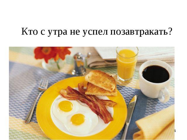 * Кто с утра не успел позавтракать?