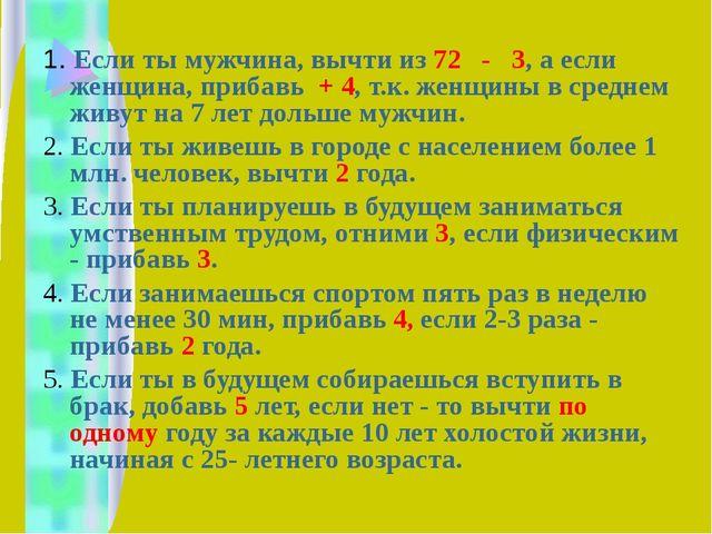 1. Если ты мужчина, вычти из 72 - 3, а если женщина, прибавь + 4, т.к. женщи...