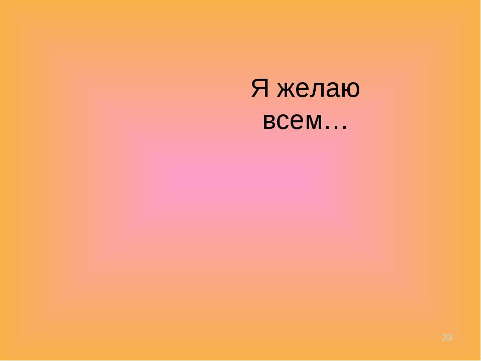 Я желаю всем… *