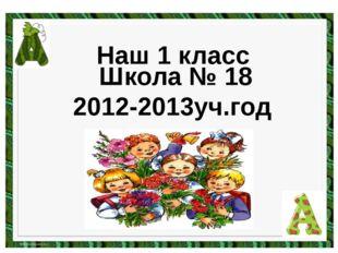 Школа № 18 2012-2013уч.год Наш 1 класс