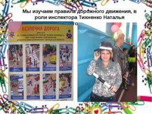 Мы изучаем правила дорожного движения, в роли инспектора Тихненко Наталья Ана
