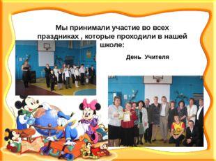 Мы принимали участие во всех праздниках , которые проходили в нашей школе: Де