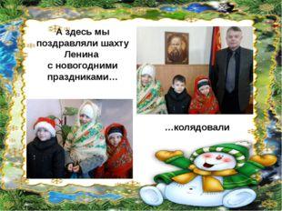 А здесь мы поздравляли шахту Ленина с новогодними праздниками… …колядовали
