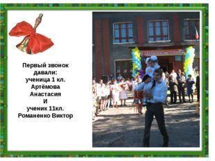 Первый звонок давали: ученица 1 кл. Артёмова Анастасия И ученик 11кл. Романен