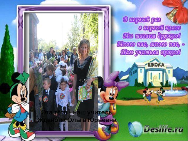 Эта тётя - наш учитель Жданова Ольга Юрьевна