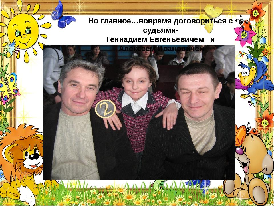 Но главное…вовремя договориться с судьями- Геннадием Евгеньевичем и Алексеем...