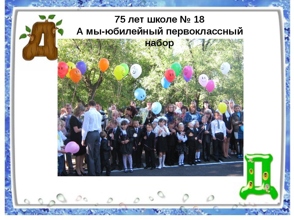 75 лет школе № 18 А мы-юбилейный первоклассный набор