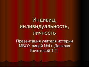 Индивид, индивидуальность, личность Презентация учителя истории МБОУ лицей №4