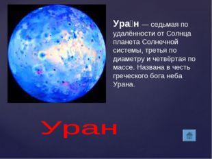 Ура́н— седьмая по удалённости от Солнца планета Солнечной системы, третья по