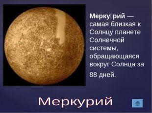Мерку́рий— самая близкая к Солнцу планете Солнечной системы, обращающаяся во