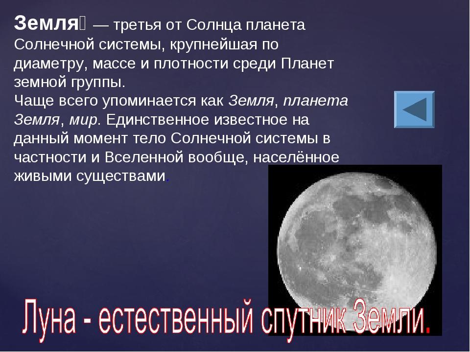 Земля́— третья от Солнца планета Солнечной системы, крупнейшая по диаметру,...